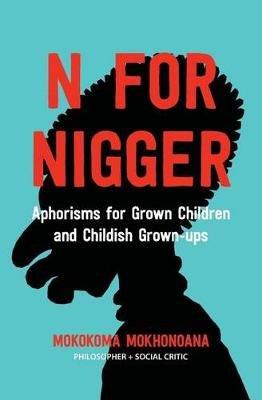 N for Nigger - Aphorisms for Grown Children and Childish Grown-Ups (Paperback): Mokokoma Mokhonoana