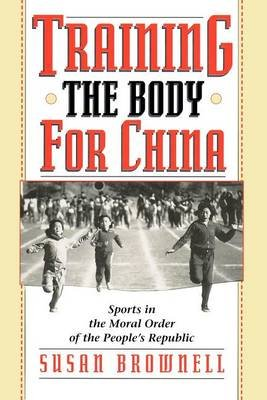 Training the Body for China - Sports in the Moral Order of the People's Republic (Paperback, 2nd ed.): Susan Brownell