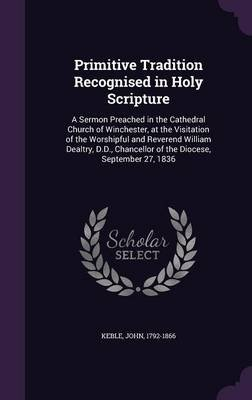 Primitive Tradition Recognised in Holy Scripture - A Sermon Preached in the Cathedral Church of Winchester, at the Visitation...
