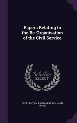 Papers Relating to the Re-Organisation of the Civil Service (Hardcover): Great Britain. Parliament