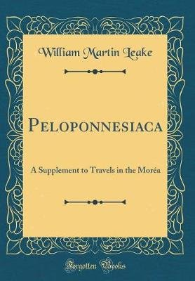 Peloponnesiaca - A Supplement to Travels in the Morea (Classic Reprint) (Hardcover): William Martin Leake
