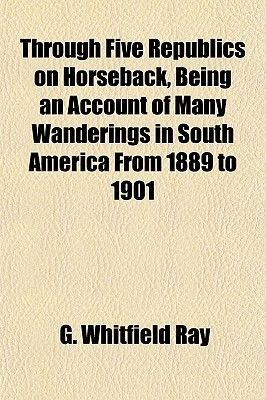 Through Five Republics on Horseback, Being an Account of Many Wanderings in South America from 1889 to 1901 (Paperback): G....