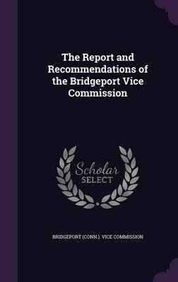 The Report and Recommendations of the Bridgeport Vice Commission (Hardcover): Bridgeport (Conn ) Vice Commission