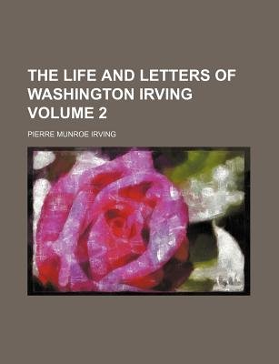 The Life and Letters of Washington Irving Volume 2 (Paperback): Anonymous, Pierre Munroe Irving