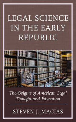 Legal Science in the Early Republic - The Origins of American Legal Thought and Education (Electronic book text): Steven J....