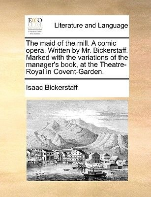 The Maid of the Mill. a Comic Opera. Written by Mr. Bickerstaff. Marked with the Variations of the Manager's Book, at the...