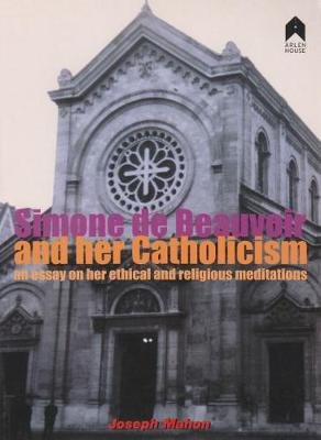 Simone de Beauvoir and her Catholicism - An Essay on her Ethical and Religious Meditations (Paperback): Joseph Mahon