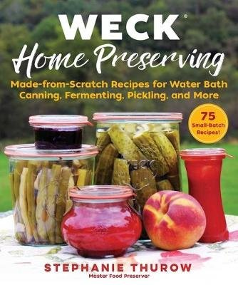 Weck Home Preserving - Made-From-Scratch Recipes for Water-Bath Canning, Fermenting, Pickling, and More (Hardcover): Stephanie...