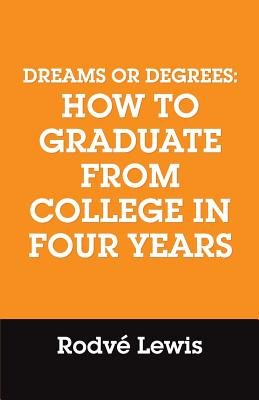 Dreams or Degrees - How to Graduate from College in Four Years (Paperback): Rodve Lewis