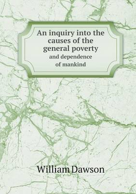 An Inquiry Into the Causes of the General Poverty and Dependence of Mankind (Paperback): William Dawson