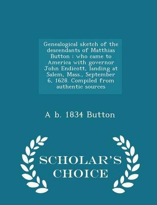 Genealogical Sketch of the Descendants of Matthias Button - Who Came to America with Governor John Endicott, Landing at Salem,...
