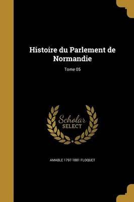 Histoire Du Parlement de Normandie; Tome 05 (French, Paperback): Amable 1797-1881 Floquet
