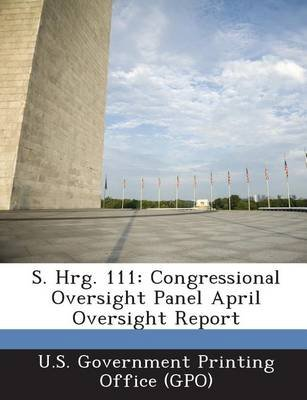 S. Hrg. 111 - Congressional Oversight Panel April Oversight Report (Paperback): U. S. Government Printing Office (Gpo)