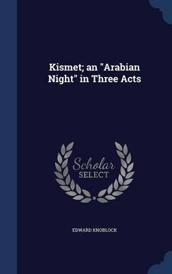 Kismet; An Arabian Night in Three Acts (Hardcover): Edward Knoblock