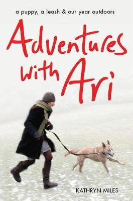 Adventures with Ari - A Puppy, a Leash & Our Year Outdoors (Paperback): Kathryn Miles