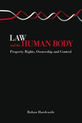 Law and the Human Body - Property Rights, Ownership and Control (Electronic book text): Rohan J. Hardcastle