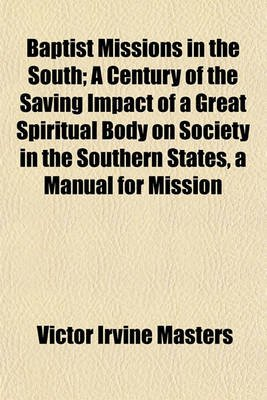 Baptist Missions in the South; A Century of the Saving Impact of a Great Spiritual Body on Society in the Southern States, a...