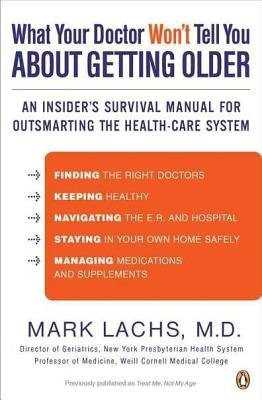 What Your Doctor Won't Tell You about Getting Older - An Insider's Survival Manual for Outsmarting the Health-Care...