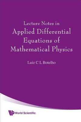 Lecture Notes In Applied Differential Equations Of Mathematical Physics (Hardcover): Luiz C.L. Botelho