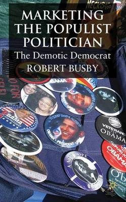 Marketing the Populist Politician - The Demotic Democrat (Hardcover): Robert Busby