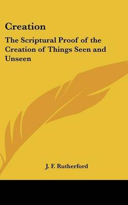 Creation - The Scriptural Proof of the Creation of Things Seen and Unseen (Hardcover): J.F. Rutherford