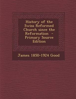 History of the Swiss Reformed Church Since the Reformation (Paperback): James 1850-1924 Good