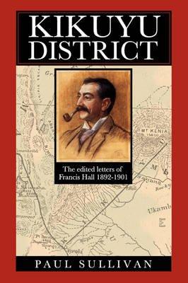 Kikuyu District - The Edited Letters of Francis Hall 1892-1901 (Paperback): Paul Sullivan