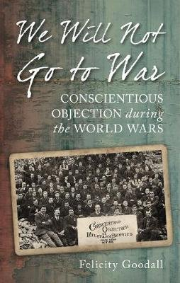 We Will Not Go to War - Conscientious Objection during the World Wars (Paperback): Felicity Goodall