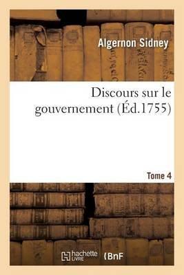 Discours Sur Le Gouvernement Tome 4 (French, Paperback): Algernon Sidney