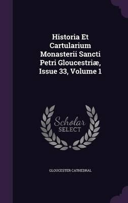 Historia Et Cartularium Monasterii Sancti Petri Gloucestriae, Issue 33, Volume 1 (Hardcover): Gloucester Cathedral