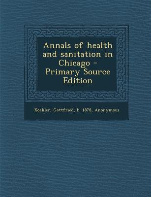 Annals of Health and Sanitation in Chicago (Paperback, Primary Source): Gottfried Koehler