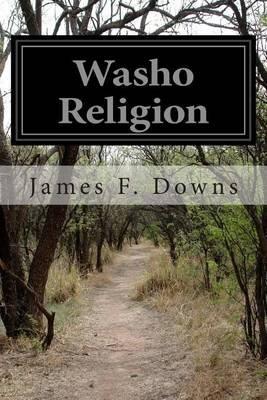 Washo Religion (Paperback): James F Downs