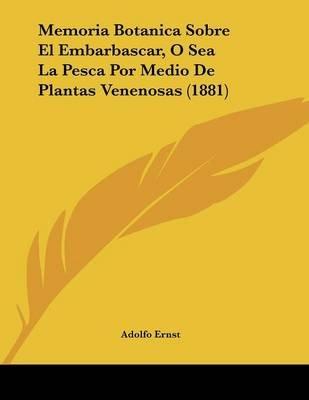 Memoria Botanica Sobre El Embarbascar, O Sea La Pesca Por Medio de Plantas Venenosas (1881) (Spanish, Paperback): Adolfo Ernst