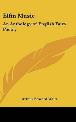Elfin Music - An Anthology of English Fairy Poetry (Hardcover): Arthur Edward Waite