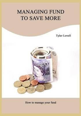 Managing Fund to Save More - How to Manage Your Fund (Paperback): Tyler Lovell