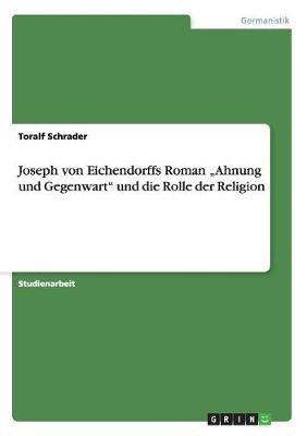 """Joseph Von Eichendorffs Roman """"Ahnung Und Gegenwart Und Die Rolle Der Religion (German, Paperback): Toralf Schrader"""