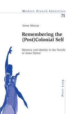 Remembering the (Post)Colonial Self - Memory and Identity in the Novels of Assia Djebar (Paperback, New edition): Jennifer...