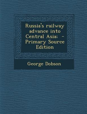 Russia's Railway Advance Into Central Asia; (Paperback, Primary Source): George Dobson