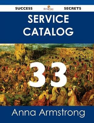 Service Catalog 33 Success Secrets (Paperback): Anna Armstrong
