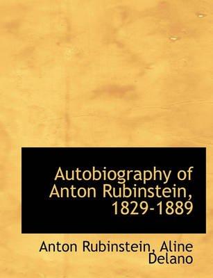 Autobiography of Anton Rubinstein, 1829-1889 (Hardcover): Anton Rubinstein, Aline Delano