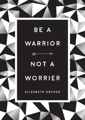Be a Warrior, Not a Worrier - How to Fight Your Fears and Find Freedom (Hardcover): Elizabeth Archer