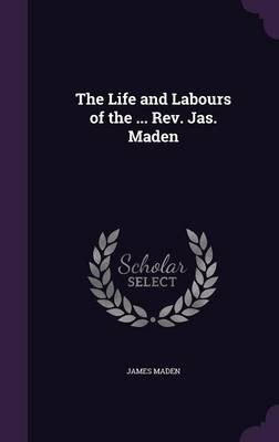 The Life and Labours of the ... REV. Jas. Maden (Hardcover): James Maden