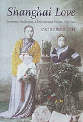 Shanghai Love - Courtesans, Intellectuals and Entertainment Culture, 1850-1910 (Hardcover): Catherine Yeh