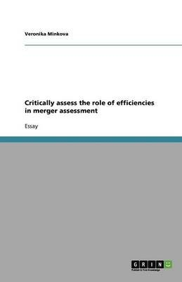 Critically Assess the Role of Efficiencies in Merger Assessment (Paperback): Veronika Minkova