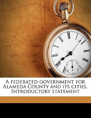 A Federated Government for Alameda County and Its Cities. Introductory Statement (Paperback): City and County Government...