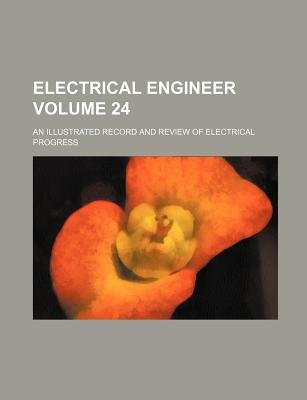Electrical Engineer Volume 24; An Illustrated Record and Review of Electrical Progress (Paperback): Books Group