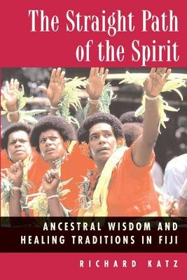 Straight Path of the Spirit - Ancestral Wisdom and Healing Traditions in Fiji (Paperback, Original ed.): Richard Katz