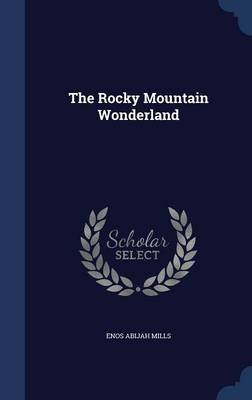 The Rocky Mountain Wonderland (Hardcover): Enos Abijah Mills