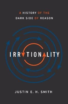 Irrationality - A History of the Dark Side of Reason (Hardcover): Justin E. H. Smith
