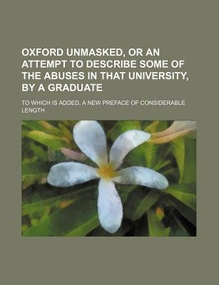 Oxford Unmasked, or an Attempt to Describe Some of the Abuses in That University, by a Graduate; To Which Is Added, a New...